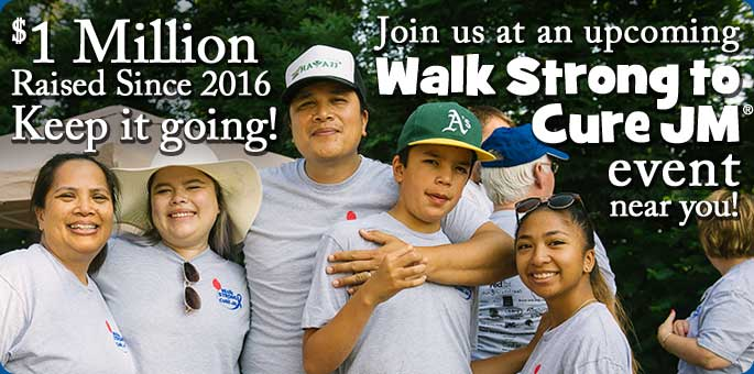 Join us at an upcoming Walk Strong to Cure JM Event near you. $1 million raised since 2016. Keep it going!